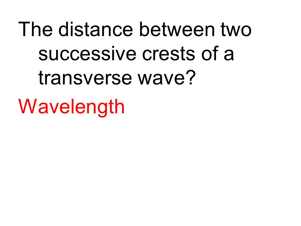 The distance between two successive crests of a transverse wave? Wavelength