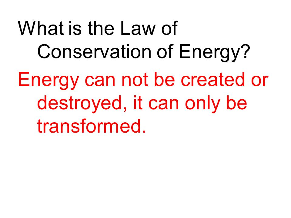 What is the Law of Conservation of Energy? Energy can not be created or destroyed, it can only be transformed.