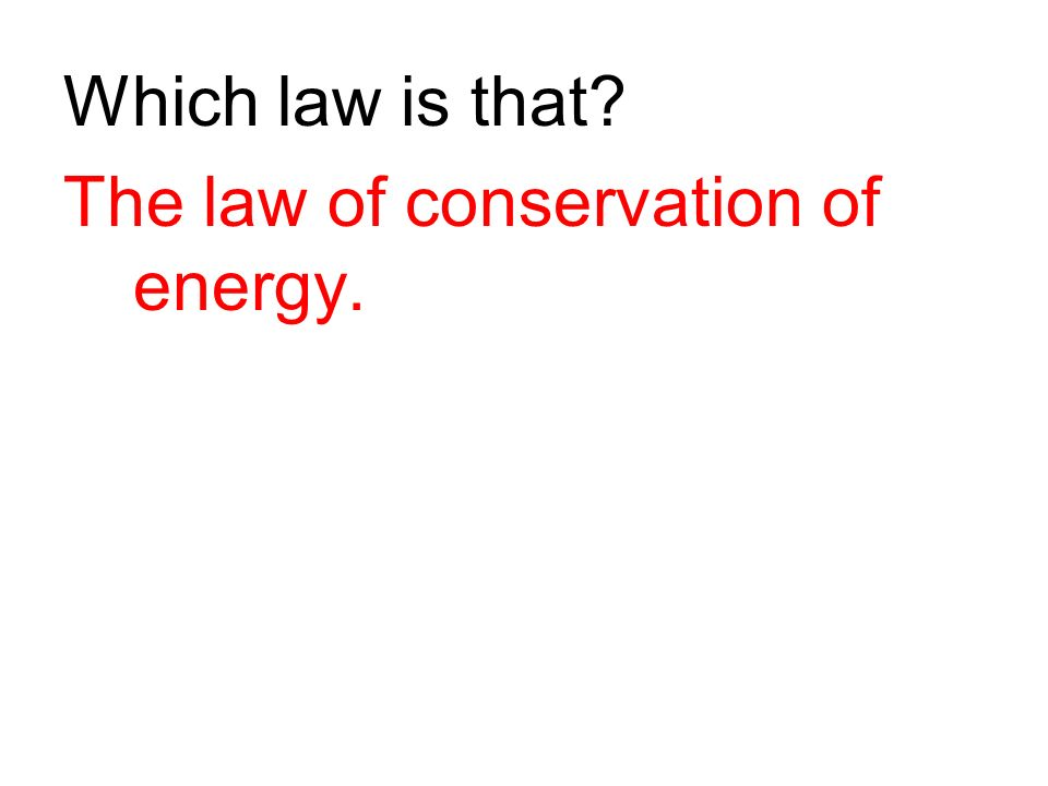 Which law is that? The law of conservation of energy.
