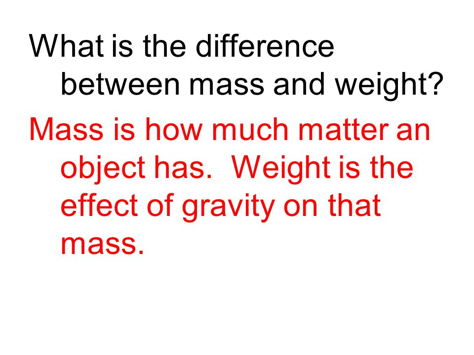 What is the difference between mass and weight.Mass is how much matter an object has.
