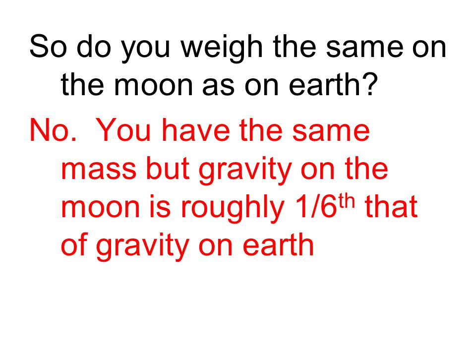 So do you weigh the same on the moon as on earth.No.