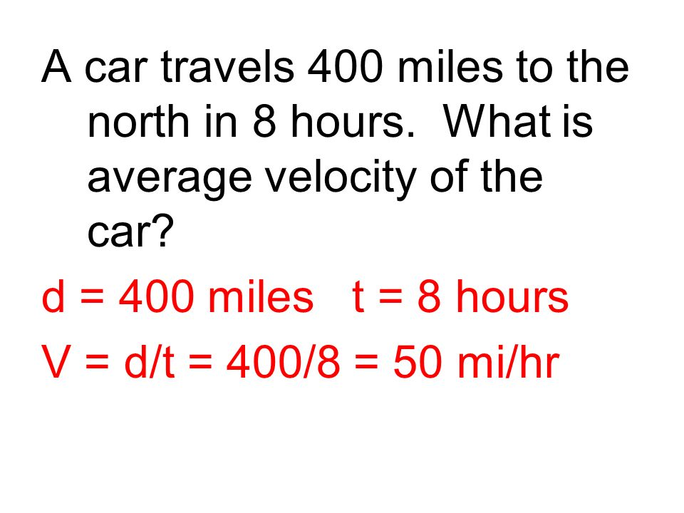 A car travels 400 miles to the north in 8 hours. What is average velocity of the car? d = 400 miles t = 8 hours V = d/t = 400/8 = 50 mi/hr