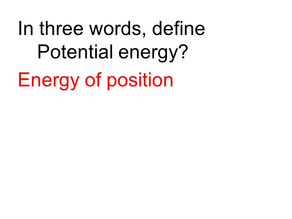 In three words, define Potential energy? Energy of position