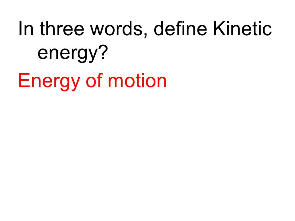 In three words, define Kinetic energy? Energy of motion