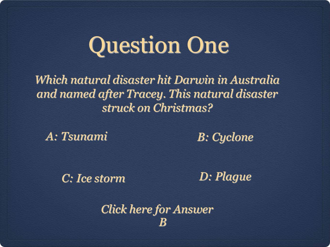 Question One Click here for Answer Which natural disaster hit Darwin in Australia and named after Tracey.