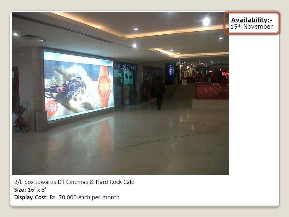 B/L box towards DT Cinemas & Hard Rock Cafe Size: 16 x 8 Display Cost: Rs. 70,000 each per month Availability:- 15 th November