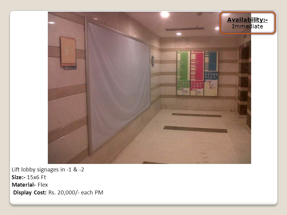 Lift lobby signages in -1 & -2 Size:- 15x6 Ft Material- Flex Display Cost: Rs. 20,000/- each PM Availability:- Immediate