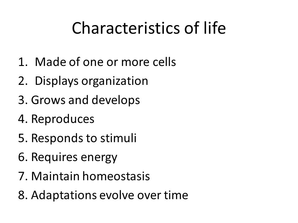Characteristics of life 1.Made of one or more cells 2.Displays organization 3. Grows and develops 4. Reproduces 5. Responds to stimuli 6. Requires ene