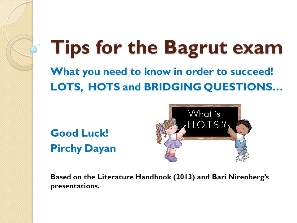 Tips for the Bagrut exam What you need to know in order to succeed! LOTS, HOTS and BRIDGING QUESTIONS… Good Luck! Pirchy Dayan Based on the Literature
