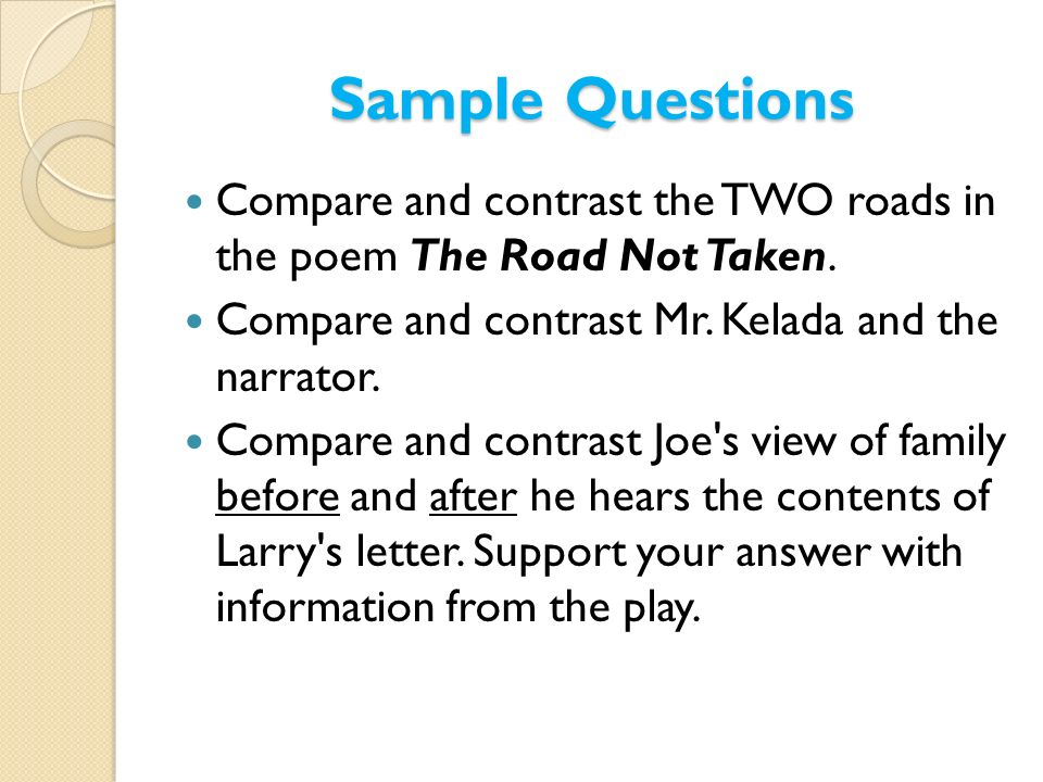 Sample Questions Compare and contrast the TWO roads in the poem The Road Not Taken. Compare and contrast Mr. Kelada and the narrator. Compare and cont