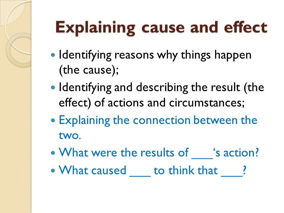 Explaining cause and effect Identifying reasons why things happen (the cause); Identifying and describing the result (the effect) of actions and circu