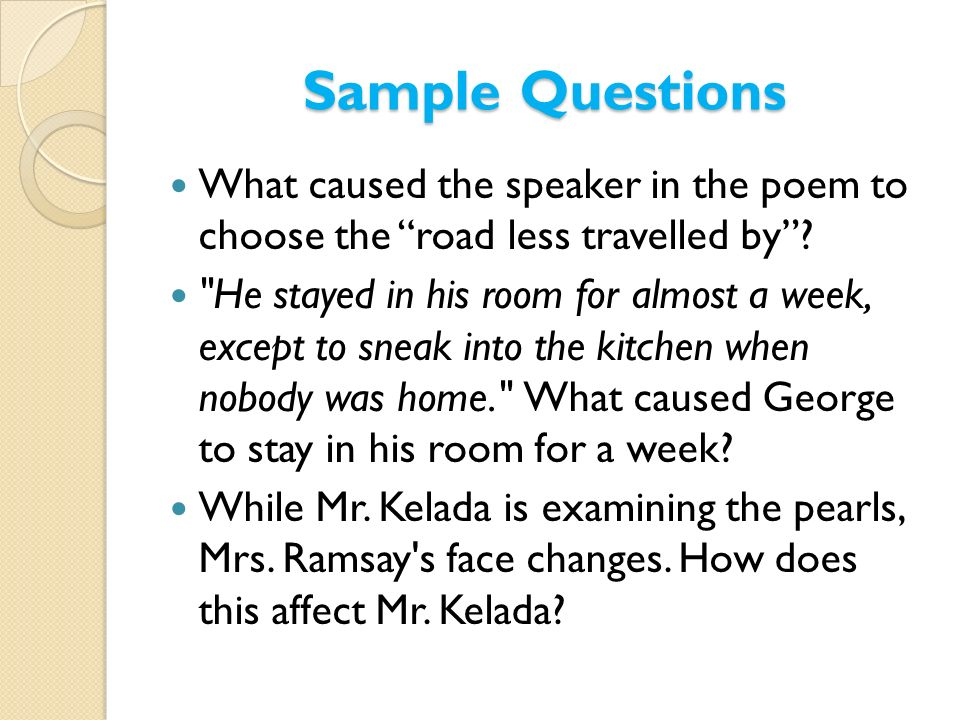Sample Questions What caused the speaker in the poem to choose the road less travelled by?