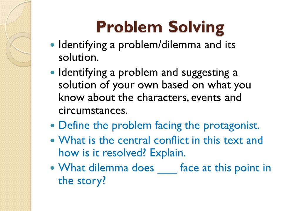 Problem Solving Identifying a problem/dilemma and its solution. Identifying a problem and suggesting a solution of your own based on what you know abo
