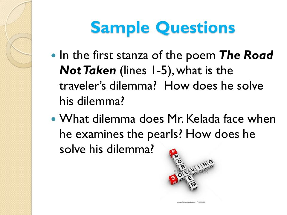 Sample Questions In the first stanza of the poem The Road Not Taken (lines 1-5), what is the travelers dilemma? How does he solve his dilemma? What di