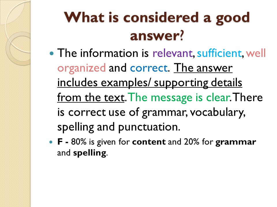 What is considered a good answer? The information is relevant, sufficient, well organized and correct. The answer includes examples/ supporting detail