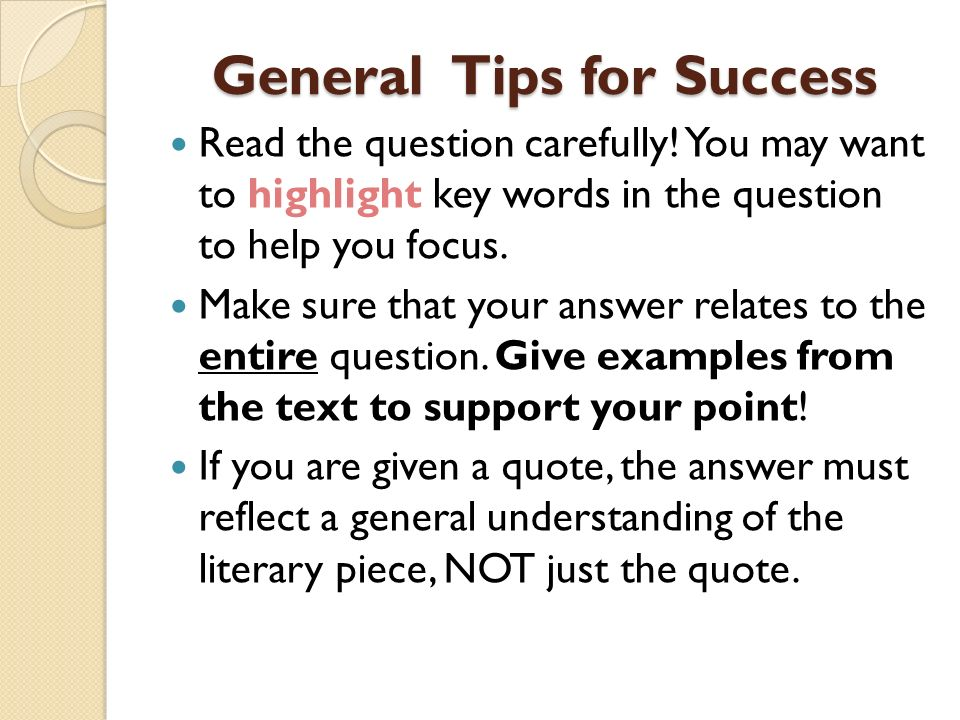 General Tips for Success Read the question carefully! You may want to highlight key words in the question to help you focus. Make sure that your answe