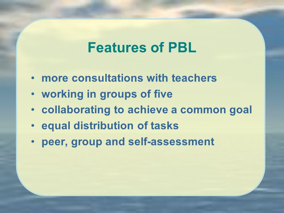 Features of PBL more consultations with teachers working in groups of five collaborating to achieve a common goal equal distribution of tasks peer, group and self-assessment