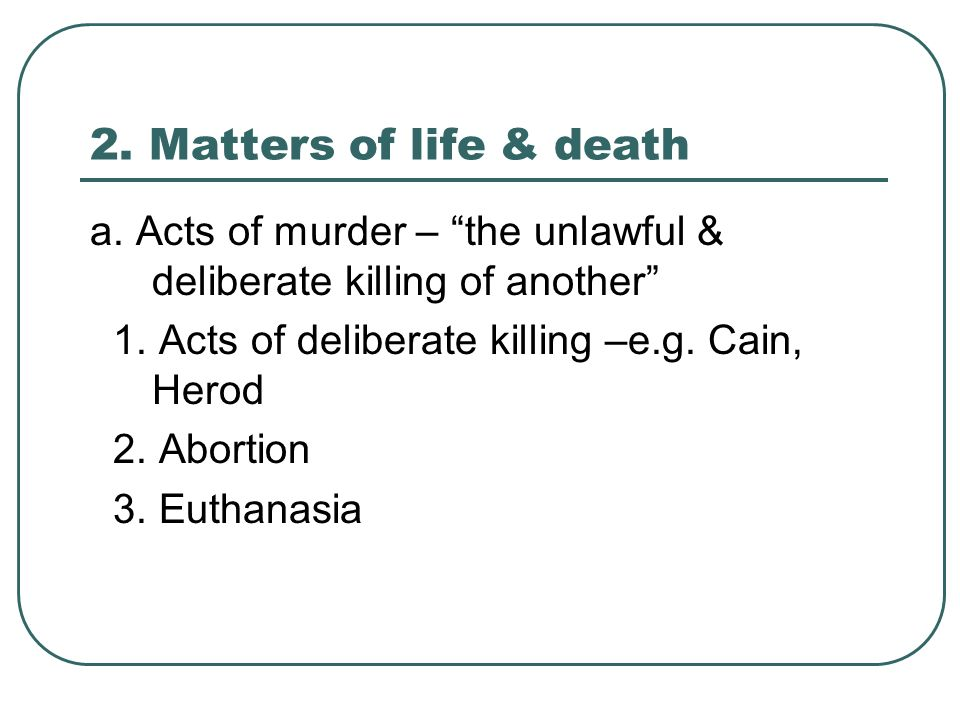 2. Matters of life & death a. Acts of murder – the unlawful & deliberate killing of another 1.