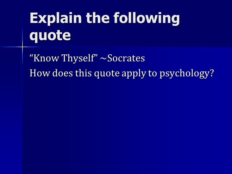 Explain the following quote Know Thyself ~Socrates How does this quote apply to psychology?