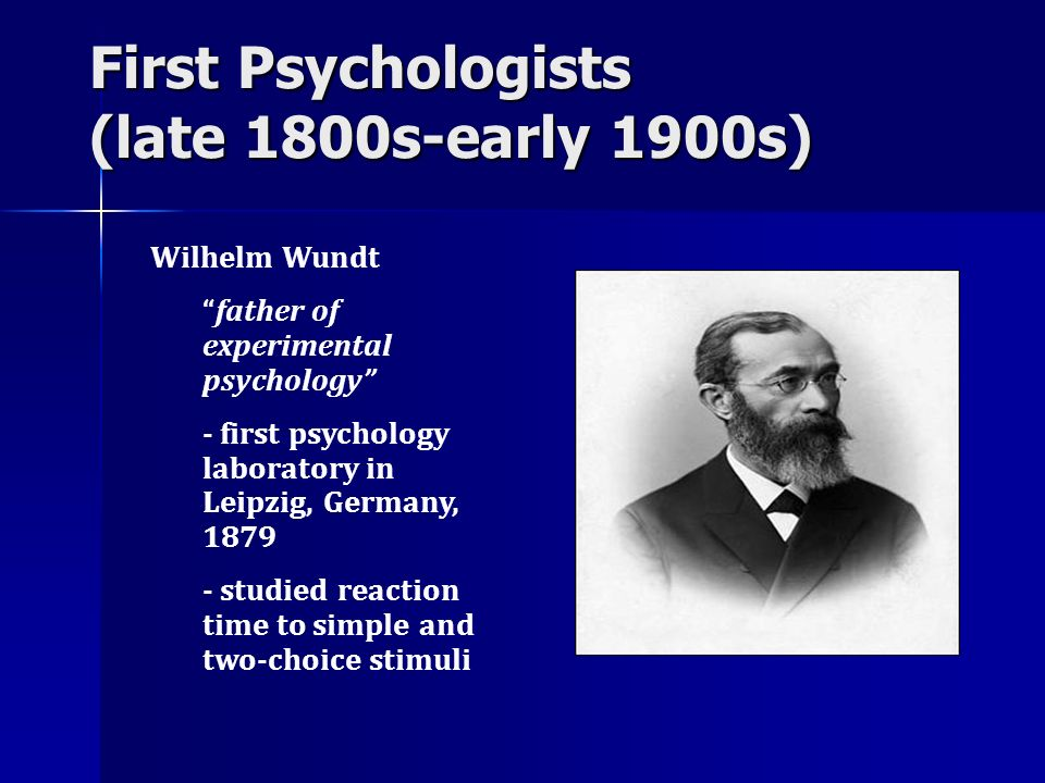 First Psychologists (late 1800s-early 1900s) Wilhelm Wundt father of experimental psychology - first psychology laboratory in Leipzig, Germany, 1879 -