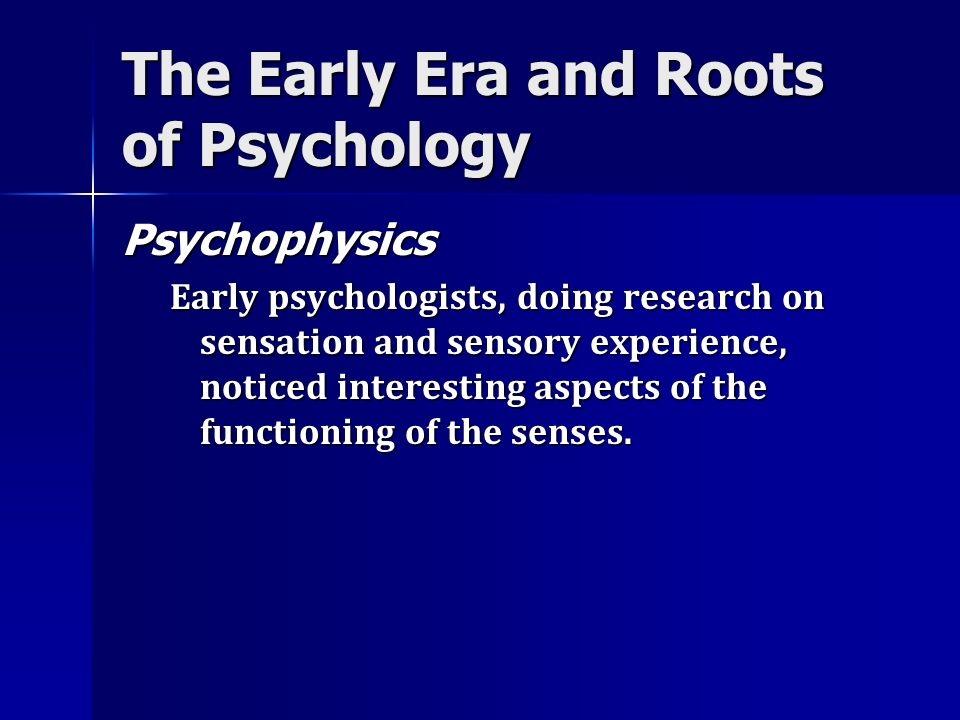 The Early Era and Roots of Psychology Psychophysics Early psychologists, doing research on sensation and sensory experience, noticed interesting aspec