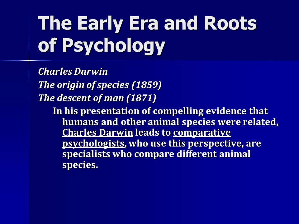 The Early Era and Roots of Psychology Charles Darwin The origin of species (1859) The descent of man (1871) In his presentation of compelling evidence