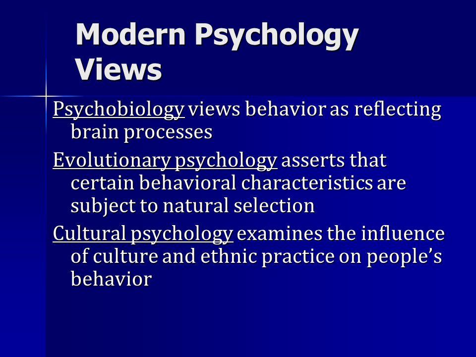 Modern Psychology Views Psychobiology views behavior as reflecting brain processes Evolutionary psychology asserts that certain behavioral characteris