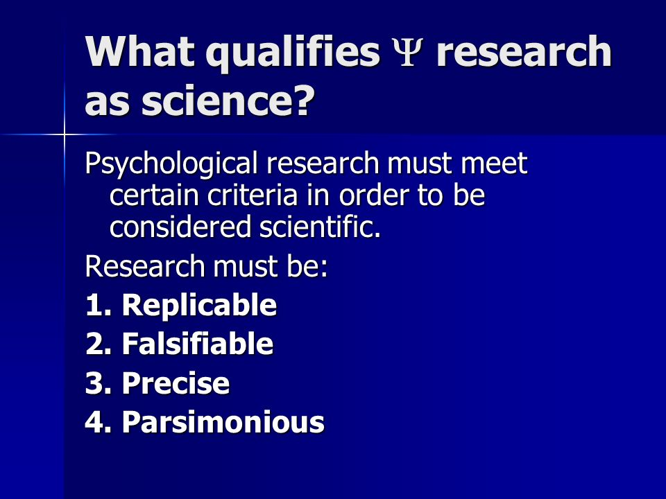What qualifies research as science? Psychological research must meet certain criteria in order to be considered scientific. Research must be: 1. Repli