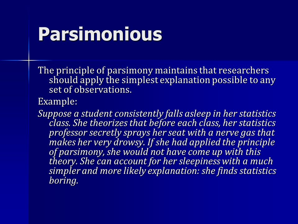 Parsimonious The principle of parsimony maintains that researchers should apply the simplest explanation possible to any set of observations. Example:
