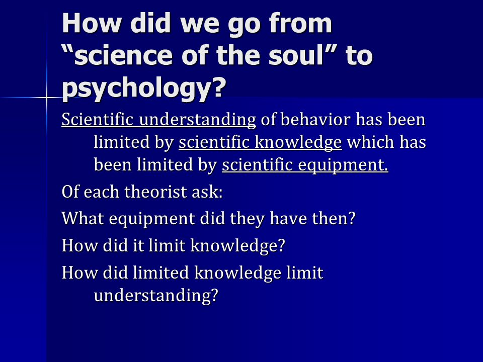 How did we go from science of the soul to psychology? Scientific understanding of behavior has been limited by scientific knowledge which has been lim