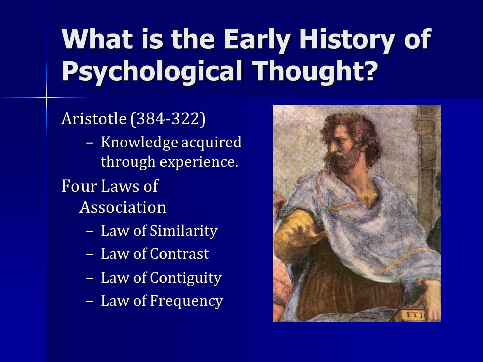What is the Early History of Psychological Thought? Aristotle (384-322) –Knowledge acquired through experience. Four Laws of Association –Law of Simil