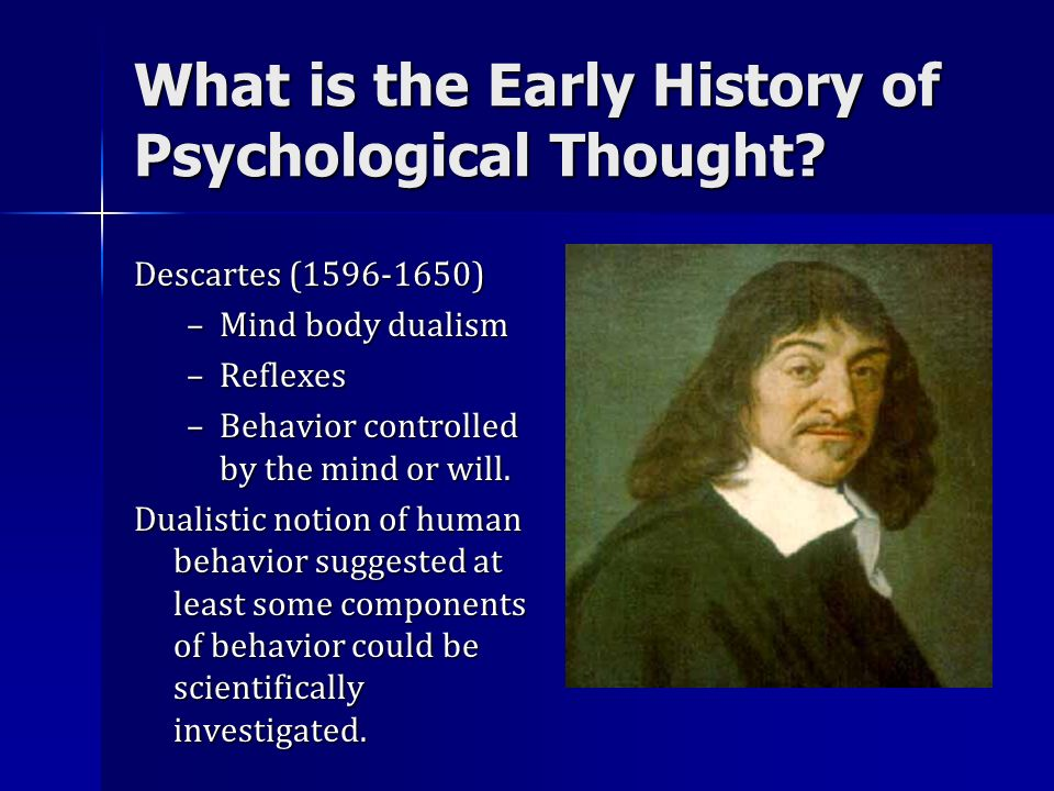 What is the Early History of Psychological Thought? Descartes (1596-1650) –Mind body dualism –Reflexes –Behavior controlled by the mind or will. Duali