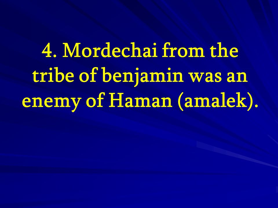 4. Mordechai from the tribe of benjamin was an enemy of Haman (amalek).