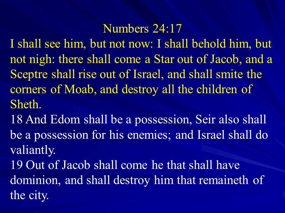 Numbers 24:17 I shall see him, but not now: I shall behold him, but not nigh: there shall come a Star out of Jacob, and a Sceptre shall rise out of Is