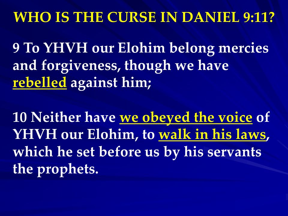 WHO IS THE CURSE IN DANIEL 9:11? 9 To YHVH our Elohim belong mercies and forgiveness, though we have rebelled against him; 10 Neither have we obeyed t