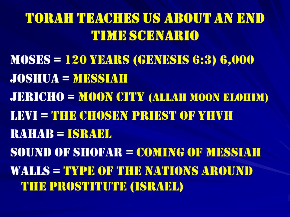 TORAH TEACHES US ABOUT AN END TIME SCENARIO MOSES = 120 YEARS (genesis 6:3) 6,000 JOSHUA = MESSIAH JERICHO = MOON CITY (allah moon Elohim) LEVI = THE