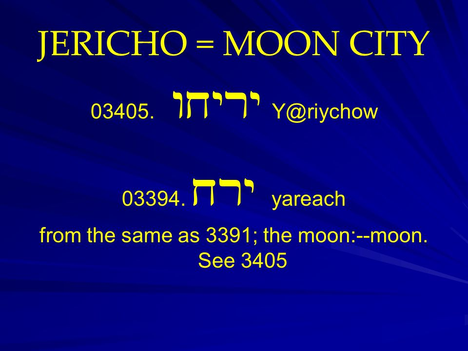 JERICHO = MOON CITY 03405. wxyry Y@riychow 03394. xry yareach from the same as 3391; the moon:--moon. See 3405