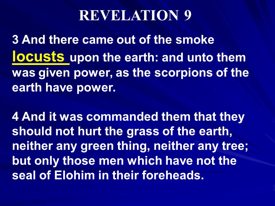 REVELATION 9 3 And there came out of the smoke locusts upon the earth: and unto them was given power, as the scorpions of the earth have power. 4 And