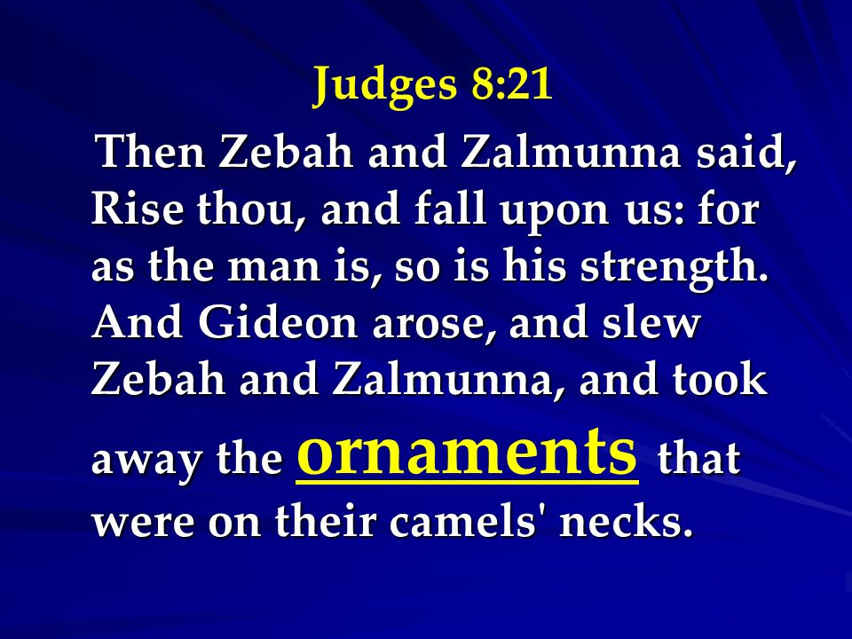 Judges 8:21 Then Zebah and Zalmunna said, Rise thou, and fall upon us: for as the man is, so is his strength. And Gideon arose, and slew Zebah and Zal