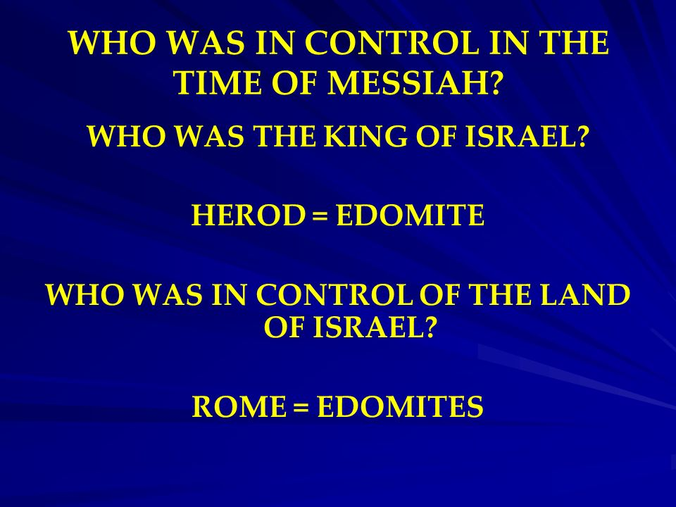WHO WAS IN CONTROL IN THE TIME OF MESSIAH? WHO WAS THE KING OF ISRAEL? HEROD = EDOMITE WHO WAS IN CONTROL OF THE LAND OF ISRAEL? ROME = EDOMITES
