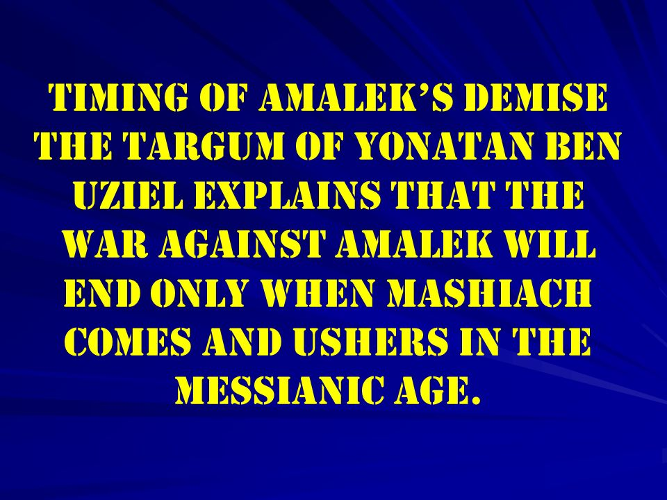 Timing of Amaleks Demise The Targum of Yonatan ben Uziel explains that the war against Amalek will end only when Mashiach comes and ushers in the Mess