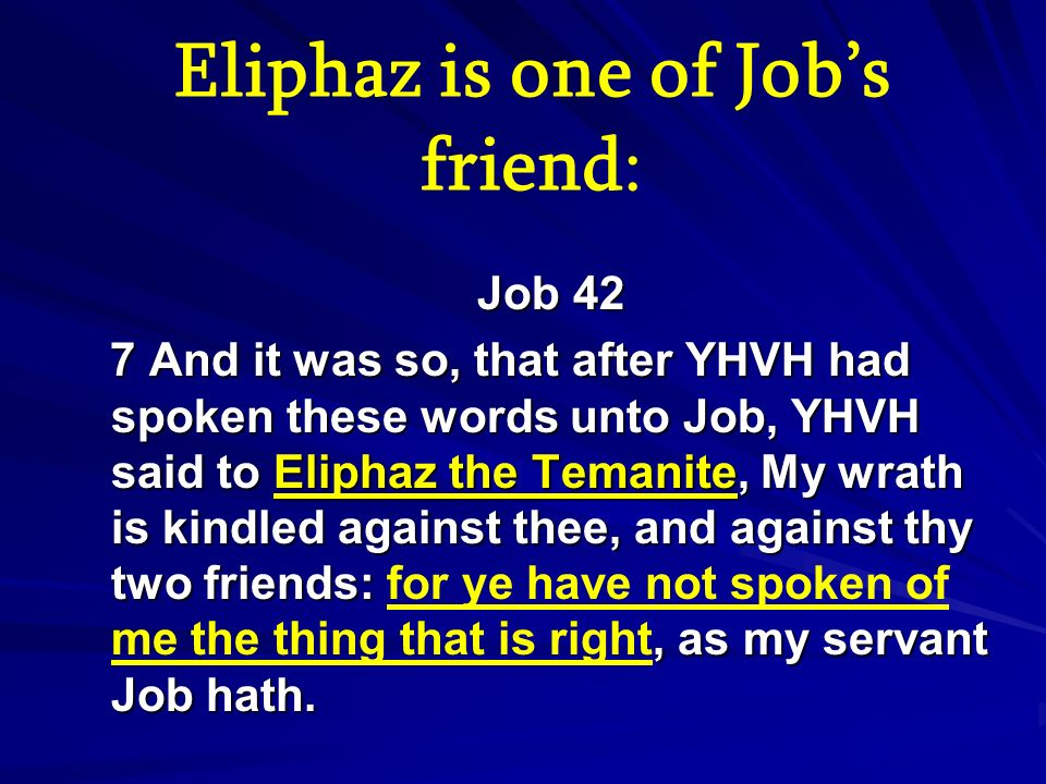 Eliphaz is one of Jobs friend: Job 42 Job 42 7 And it was so, that after YHVH had spoken these words unto Job, YHVH said to Eliphaz the Temanite, My w