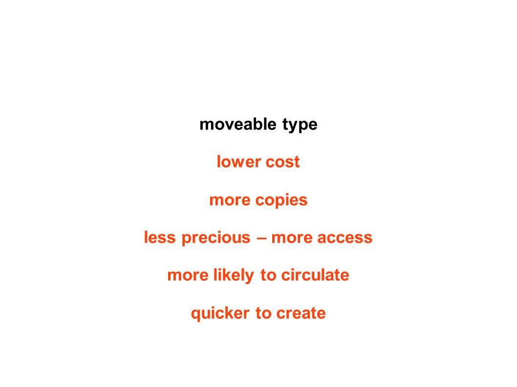 moveable type lower cost more copies less precious – more access more likely to circulate quicker to create