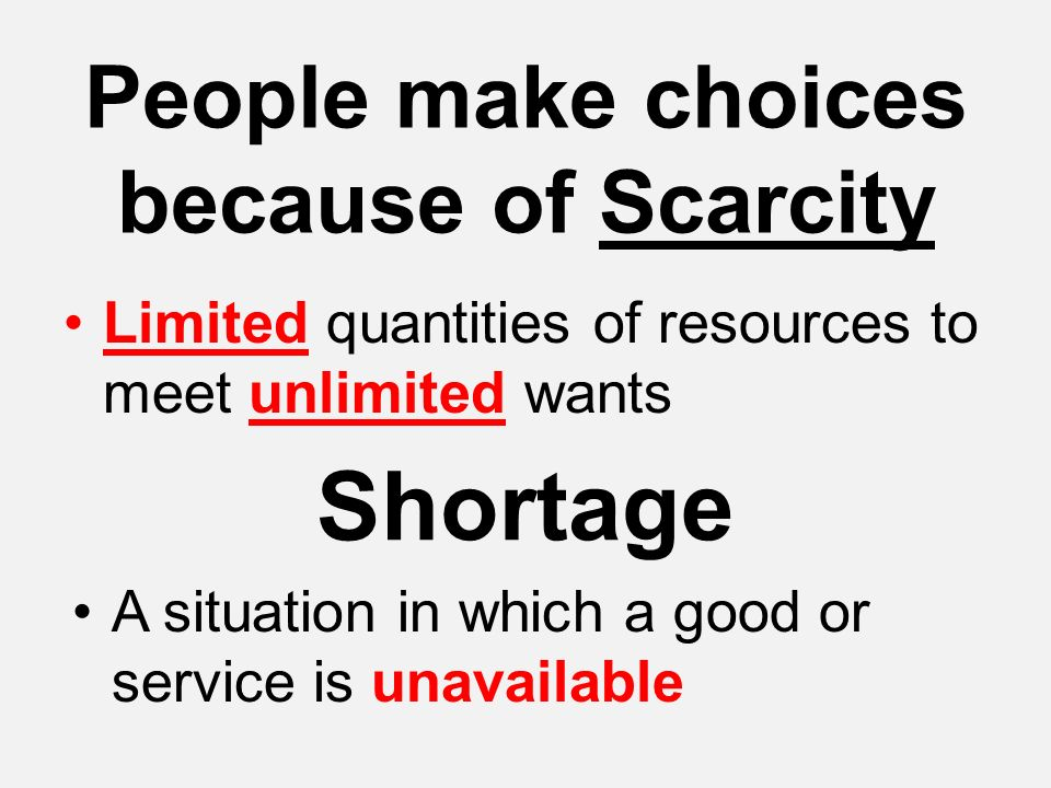 People make choices because of Scarcity Limited quantities of resources to meet unlimited wants Shortage A situation in which a good or service is una