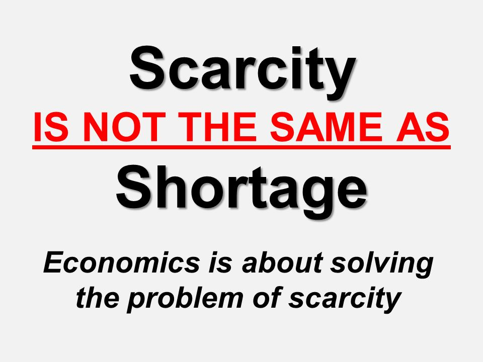 Scarcity Shortage Scarcity IS NOT THE SAME AS Shortage Economics is about solving the problem of scarcity