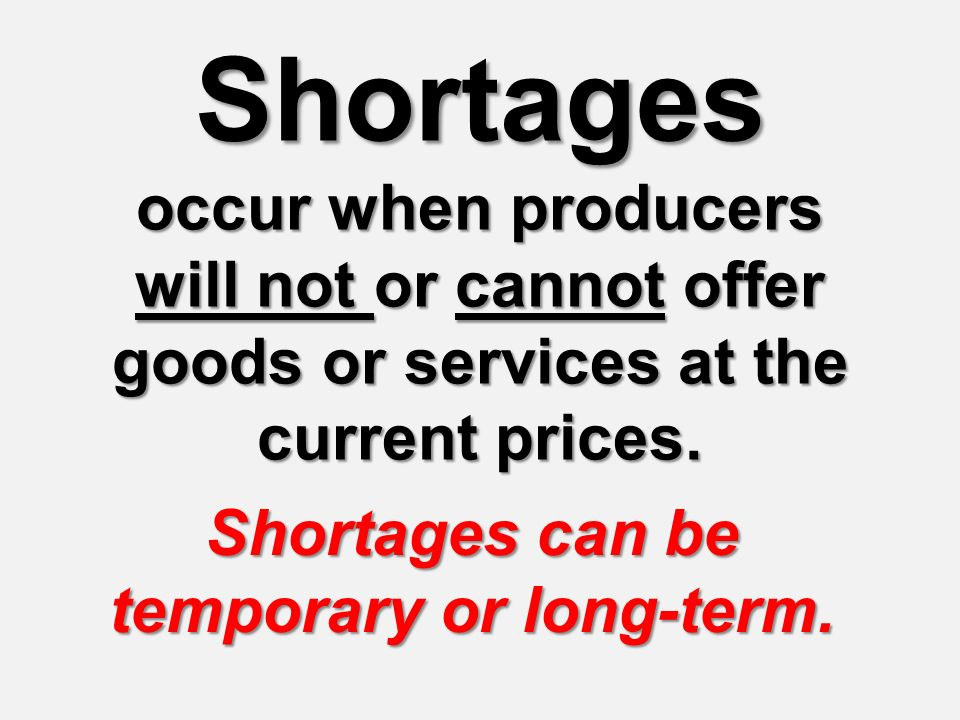 Shortages occur when producers will not or cannot offer goods or services at the current prices. Shortages can be temporary or long-term.