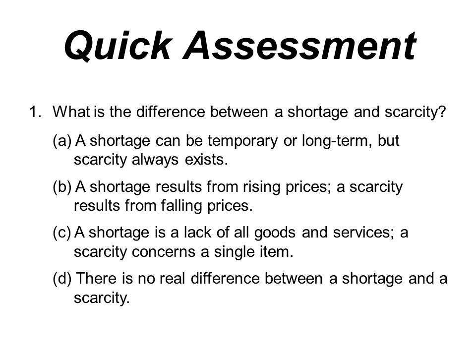 Quick Assessment 1.What is the difference between a shortage and scarcity? (a) A shortage can be temporary or long-term, but scarcity always exists. (