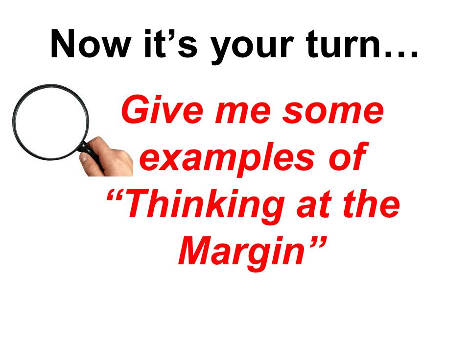 Now its your turn… Give me some examples of Thinking at the Margin