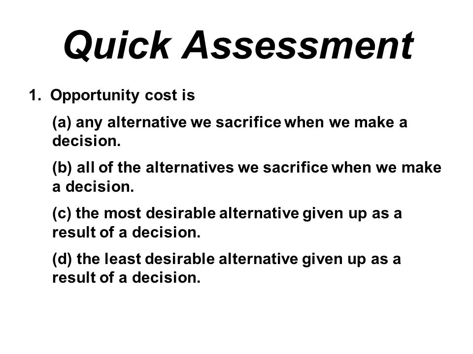 Quick Assessment 1. Opportunity cost is (a) any alternative we sacrifice when we make a decision. (b) all of the alternatives we sacrifice when we mak