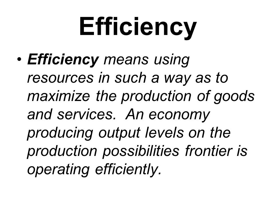 Efficiency Efficiency means using resources in such a way as to maximize the production of goods and services. An economy producing output levels on t